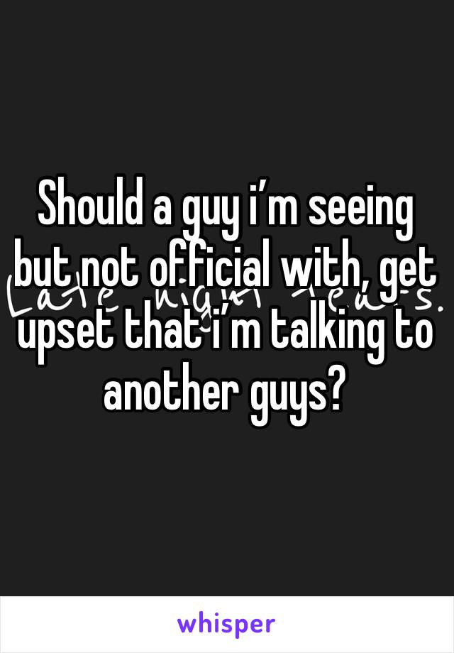 Should a guy i'm seeing but not official with, get upset that i'm talking to another guys?