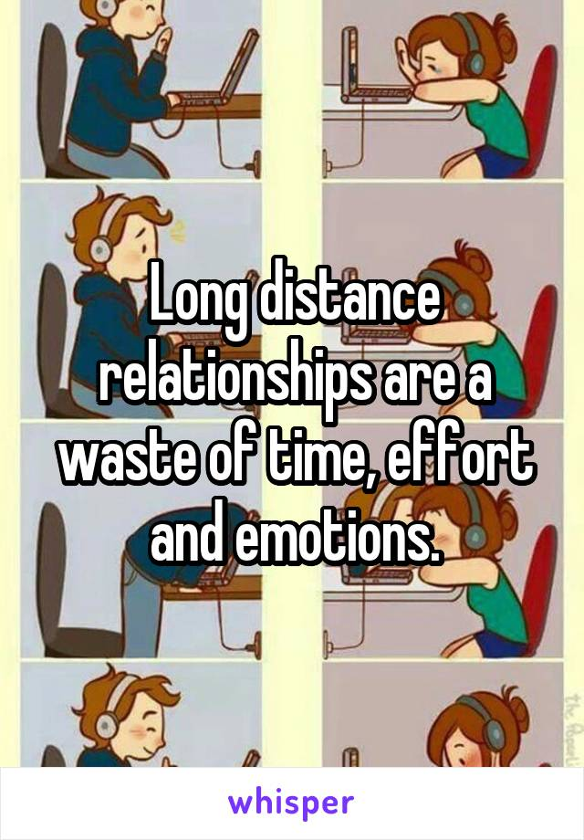 Long distance relationships are a waste of time, effort and emotions.