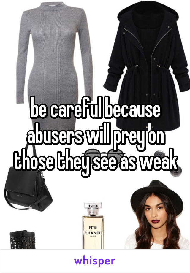 be careful because abusers will prey on those they see as weak