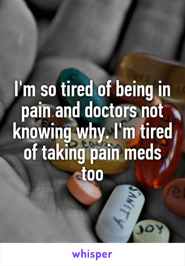 I'm so tired of being in pain and doctors not knowing why. I'm tired of taking pain meds too