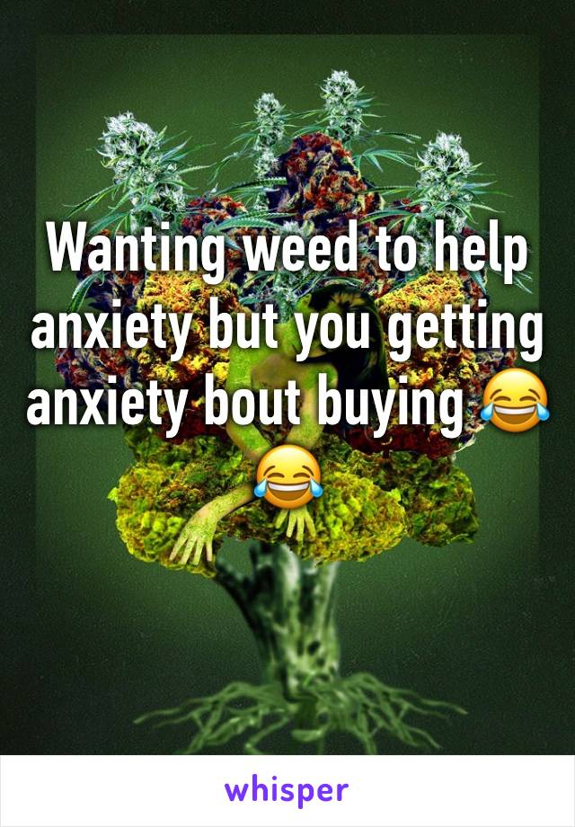 Wanting weed to help anxiety but you getting anxiety bout buying 😂😂
