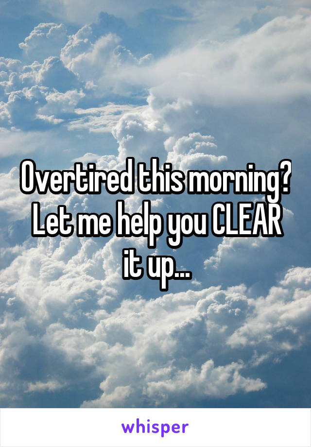 Overtired this morning? Let me help you CLEAR it up...
