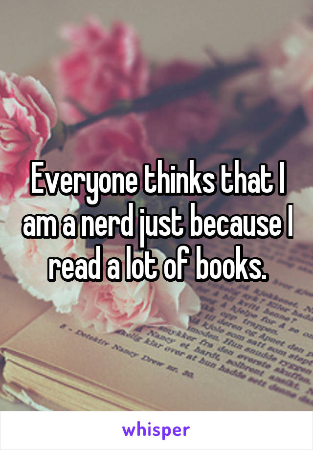 Everyone thinks that I am a nerd just because I read a lot of books.