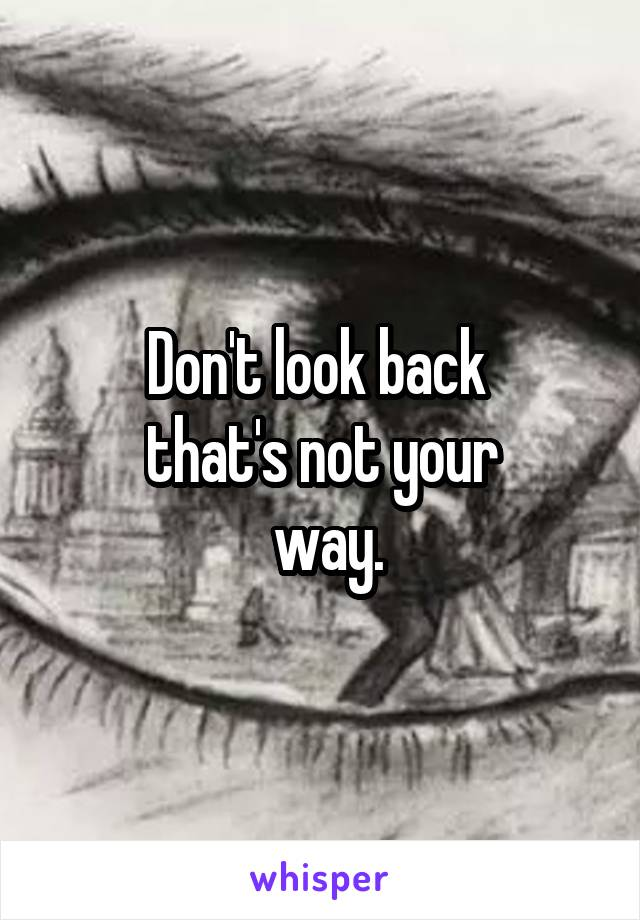 Don't look back  that's not your  way.