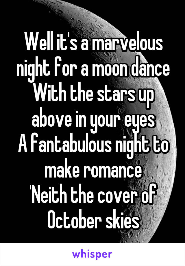 Well it's a marvelous night for a moon dance With the stars up above in your eyes A fantabulous night to make romance 'Neith the cover of October skies