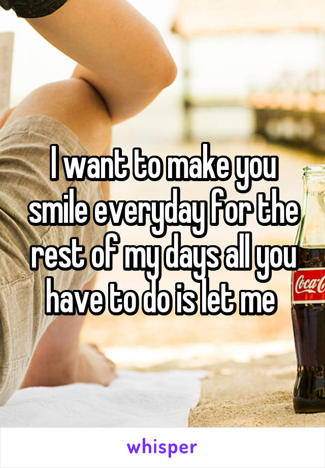 I want to make you smile everyday for the rest of my days all you have to do is let me
