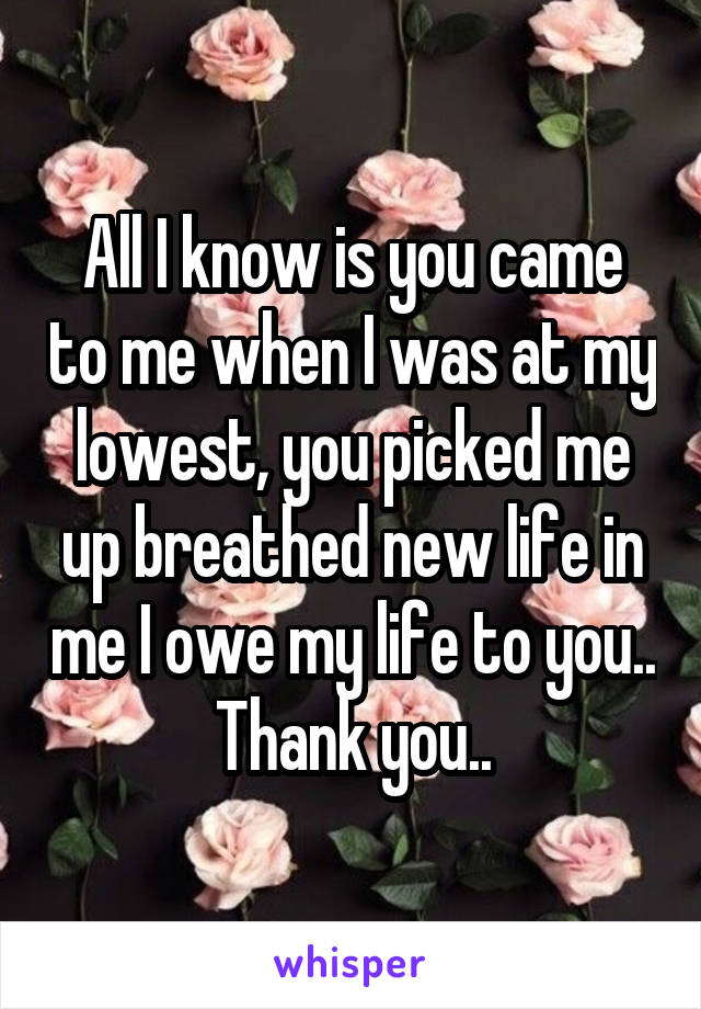 All I know is you came to me when I was at my lowest, you picked me up breathed new life in me I owe my life to you.. Thank you..