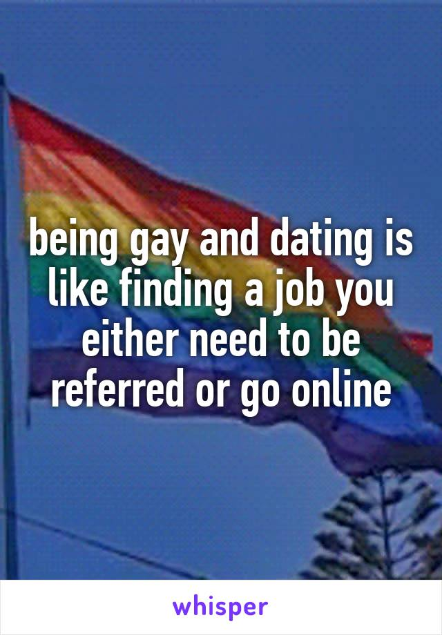 being gay and dating is like finding a job you either need to be referred or go online