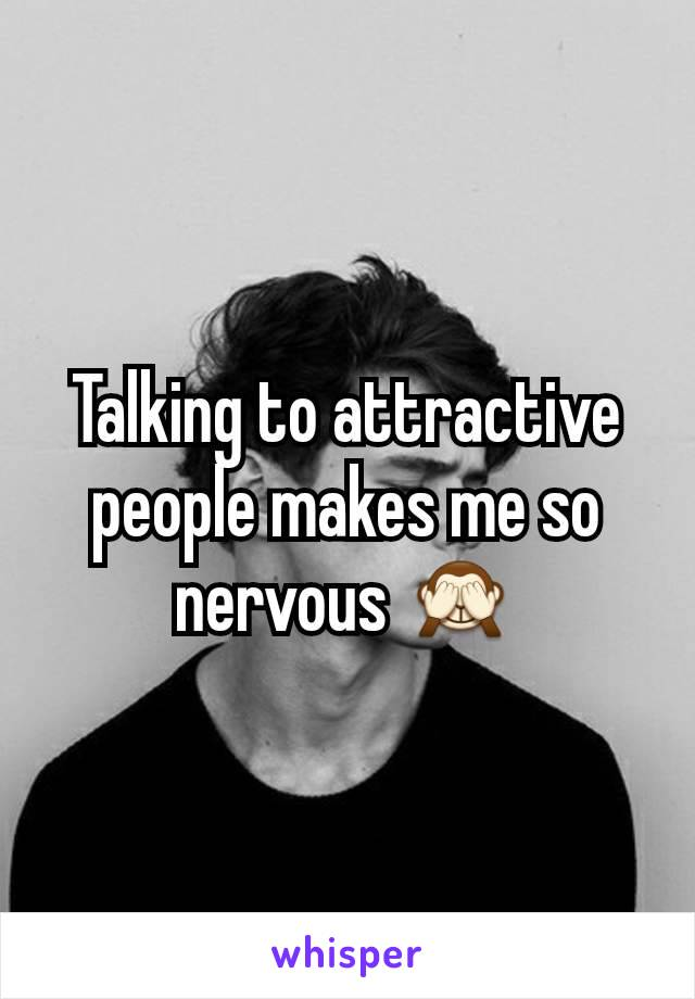 Talking to attractive  people makes me so nervous 🙈
