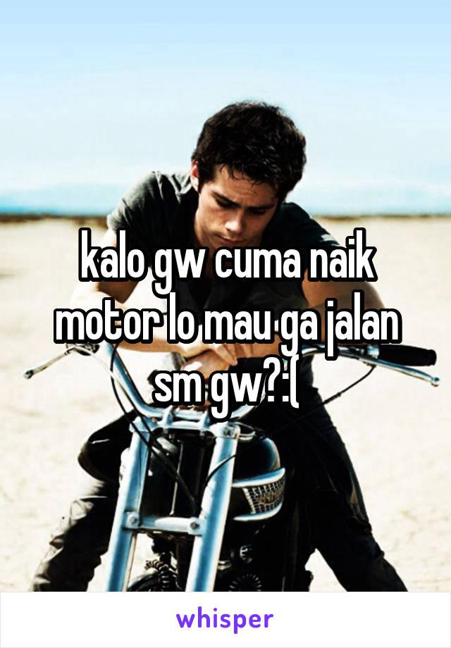 kalo gw cuma naik motor lo mau ga jalan sm gw?:(