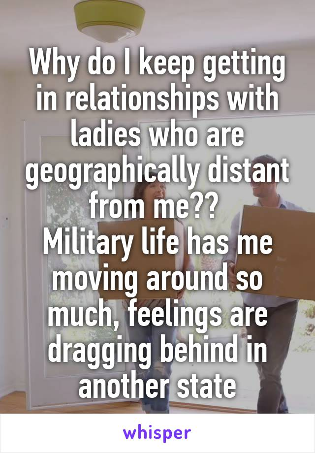 Why do I keep getting in relationships with ladies who are geographically distant from me??  Military life has me moving around so much, feelings are dragging behind in another state