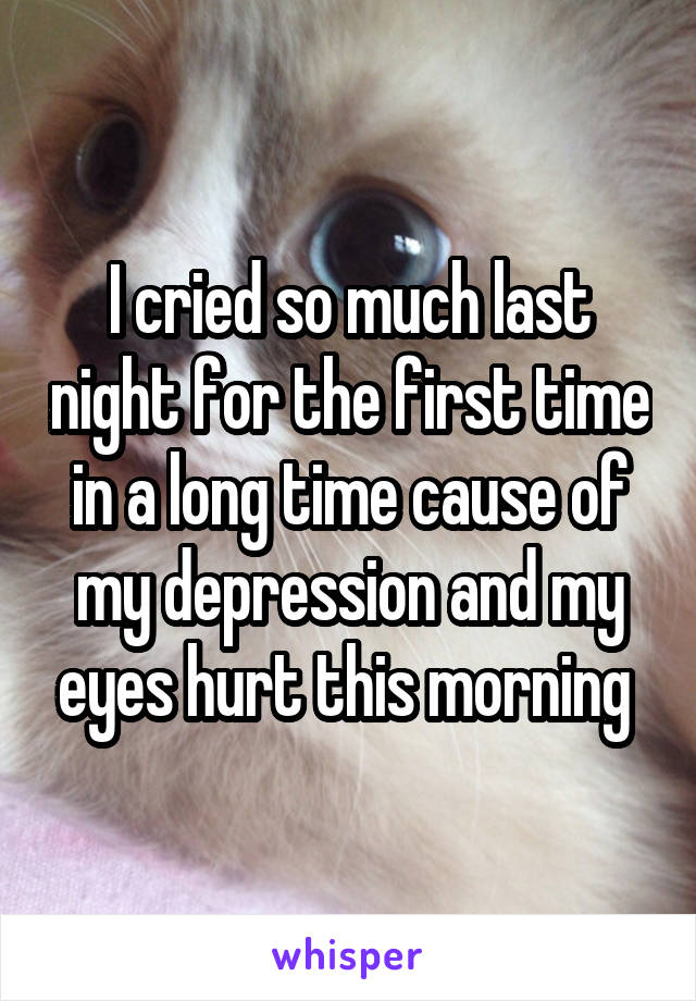 I cried so much last night for the first time in a long time cause of my depression and my eyes hurt this morning