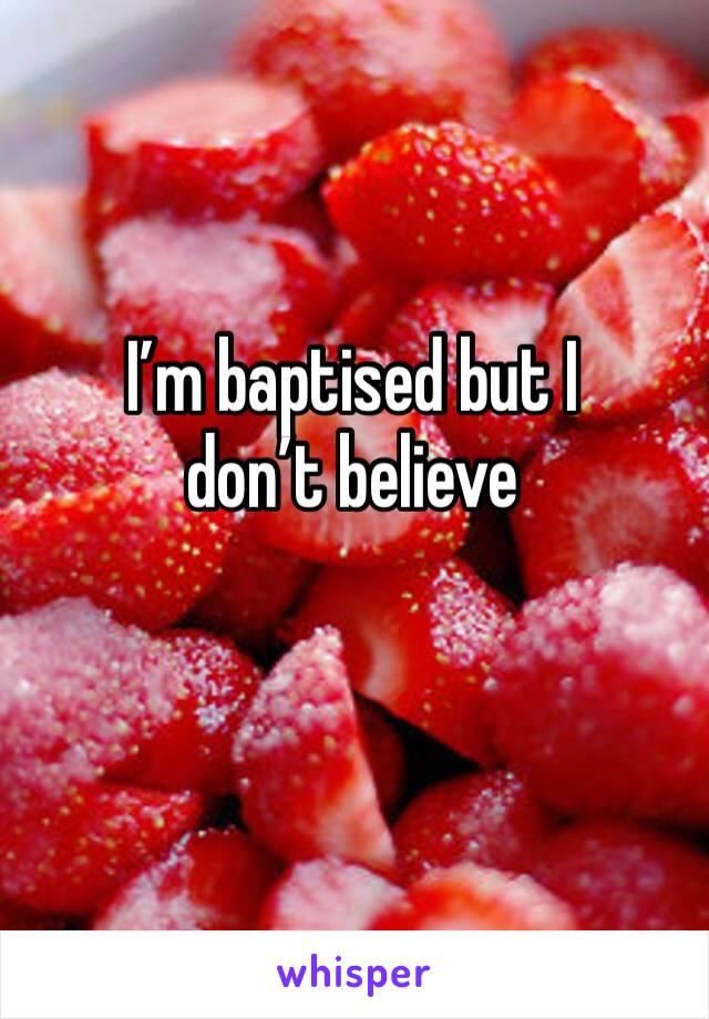 I'm baptised but I don't believe