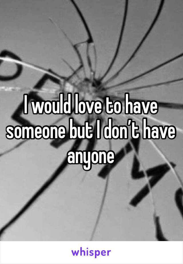 I would love to have someone but I don't have anyone