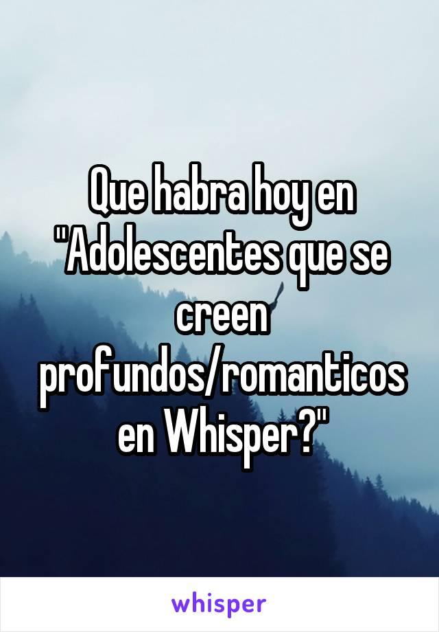 "Que habra hoy en ""Adolescentes que se creen profundos/romanticos en Whisper?"""