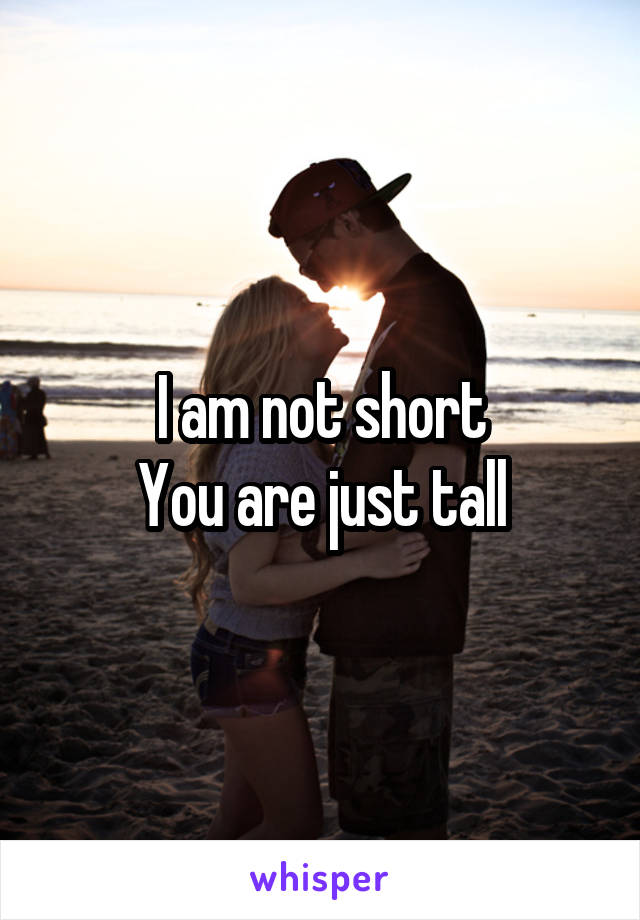 I am not short You are just tall