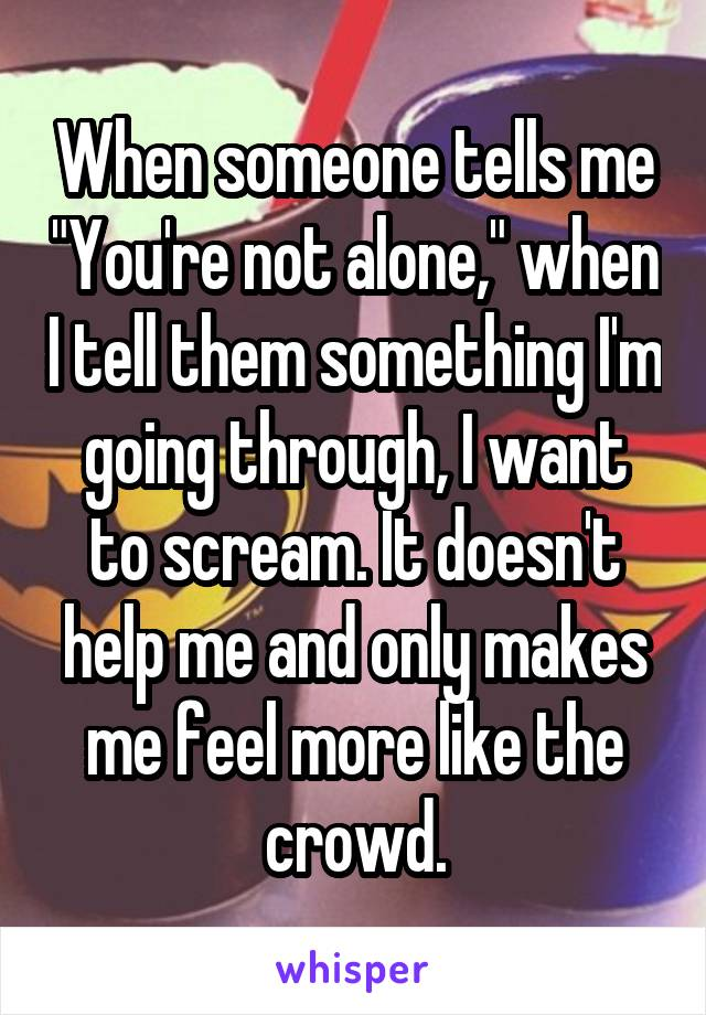 "When someone tells me ""You're not alone,"" when I tell them something I'm going through, I want to scream. It doesn't help me and only makes me feel more like the crowd."