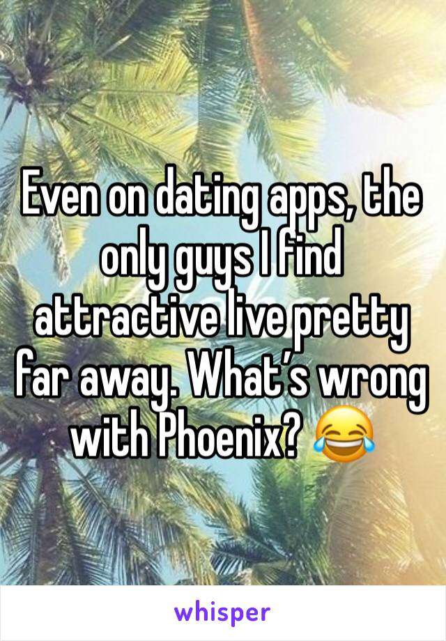 Even on dating apps, the only guys I find attractive live pretty far away. What's wrong with Phoenix? 😂