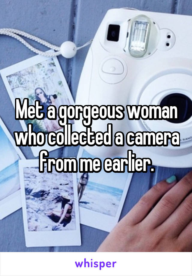 Met a gorgeous woman who collected a camera from me earlier.