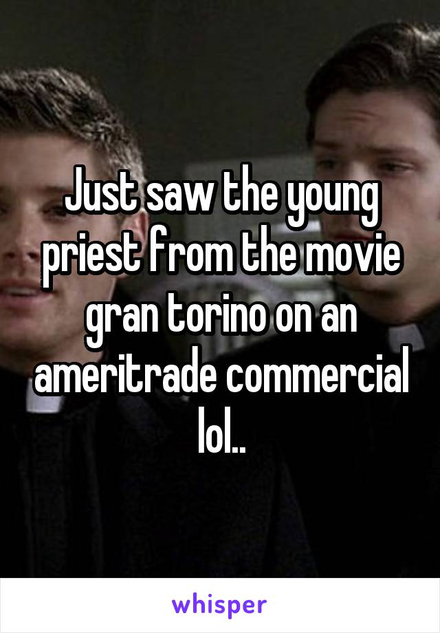 Just saw the young priest from the movie gran torino on an ameritrade commercial lol..