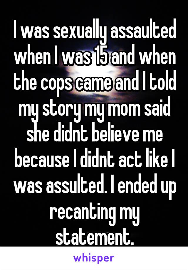 I was sexually assaulted when I was 15 and when the cops came and I told my story my mom said she didnt believe me because I didnt act like I was assulted. I ended up recanting my statement.
