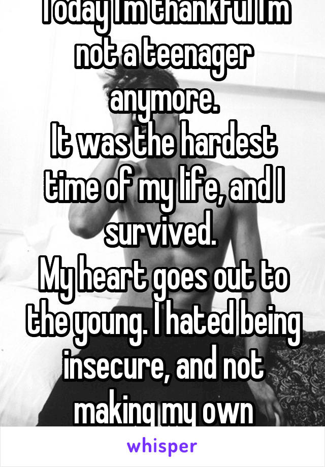 Today I'm thankful I'm not a teenager anymore. It was the hardest time of my life, and I survived.  My heart goes out to the young. I hated being insecure, and not making my own decisions.