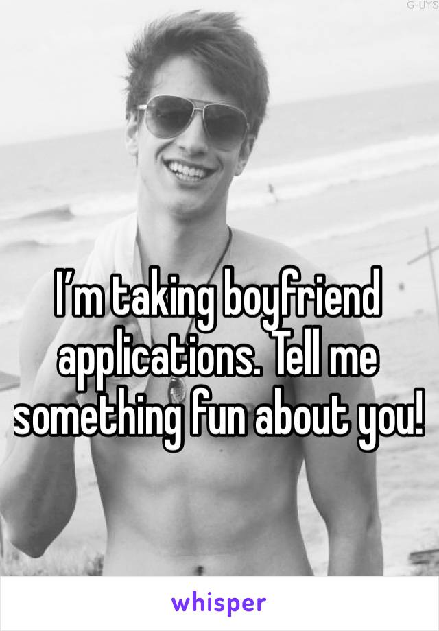 I'm taking boyfriend applications. Tell me something fun about you!