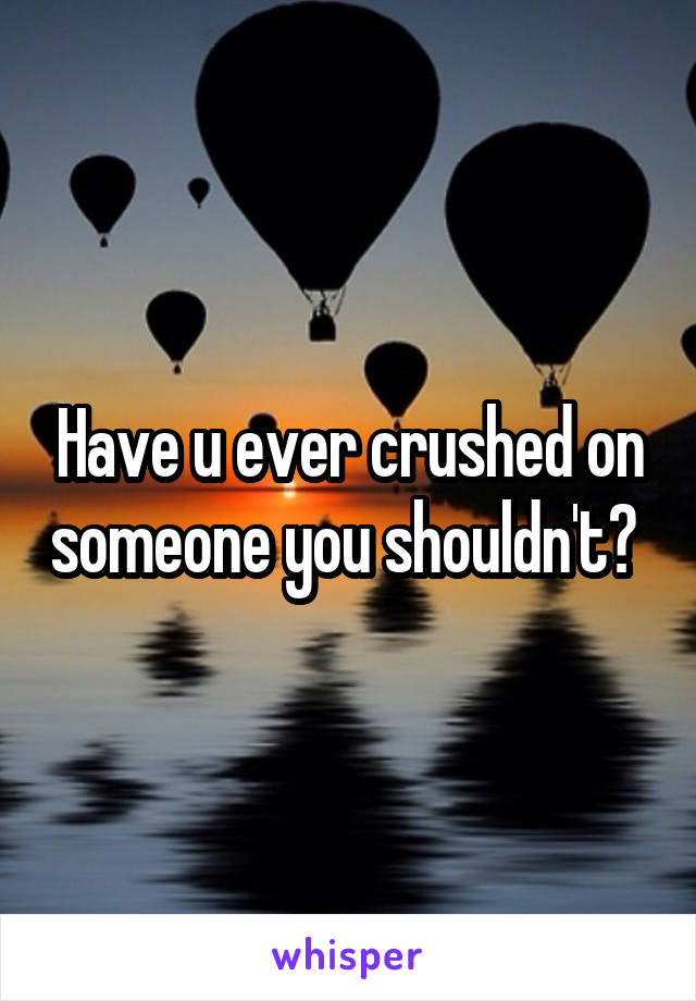 Have u ever crushed on someone you shouldn't?