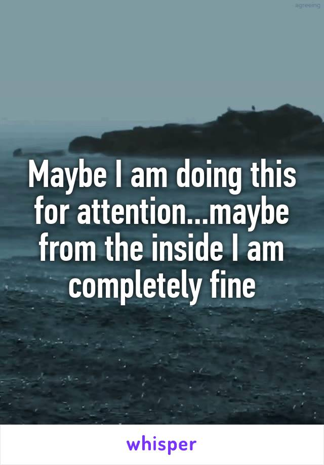 Maybe I am doing this for attention...maybe from the inside I am completely fine