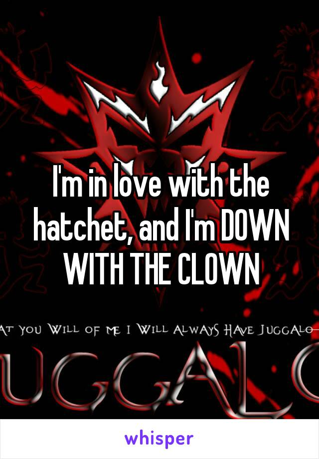 I'm in love with the hatchet, and I'm DOWN WITH THE CLOWN