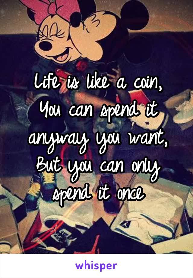 Life is like a coin, You can spend it anyway you want, But you can only spend it once