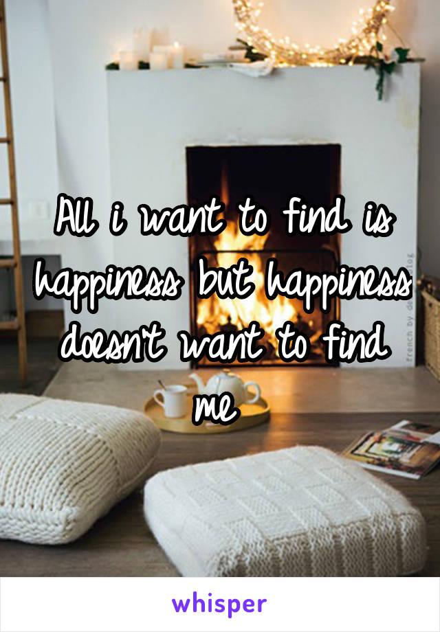 All i want to find is happiness but happiness doesn't want to find me