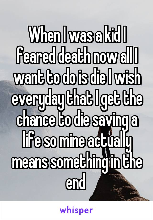 When I was a kid I feared death now all I want to do is die I wish everyday that I get the chance to die saving a life so mine actually means something in the end