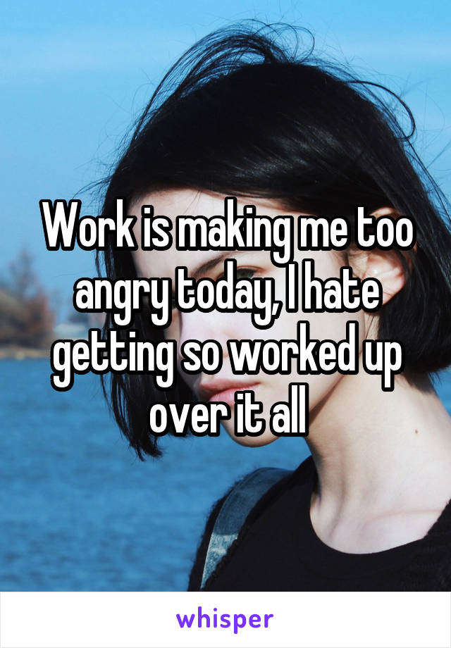 Work is making me too angry today, I hate getting so worked up over it all
