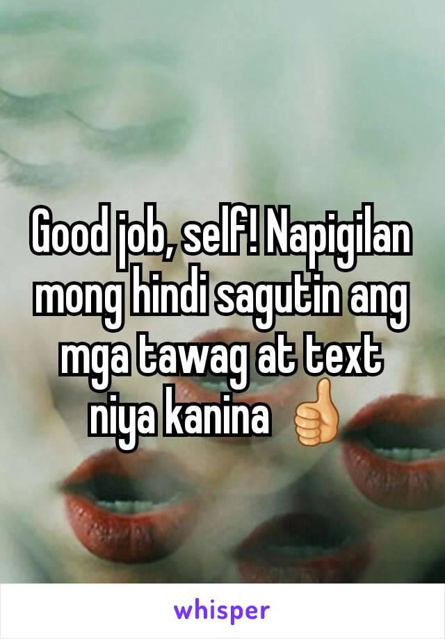 Good job, self! Napigilan mong hindi sagutin ang mga tawag at text niya kanina 👍