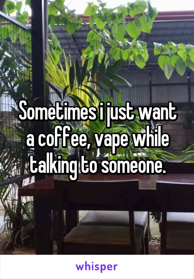 Sometimes i just want a coffee, vape while talking to someone.