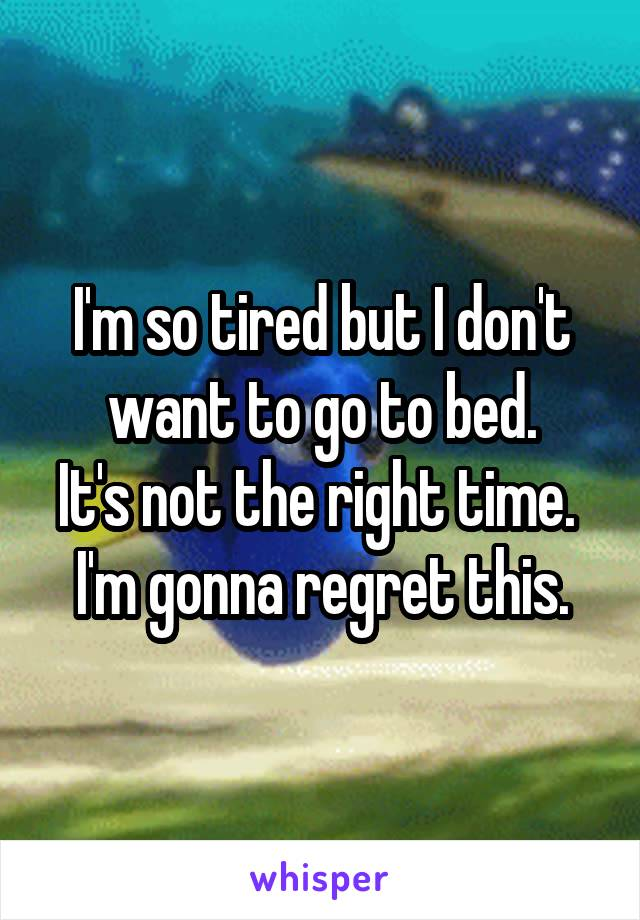 I'm so tired but I don't want to go to bed. It's not the right time.  I'm gonna regret this.