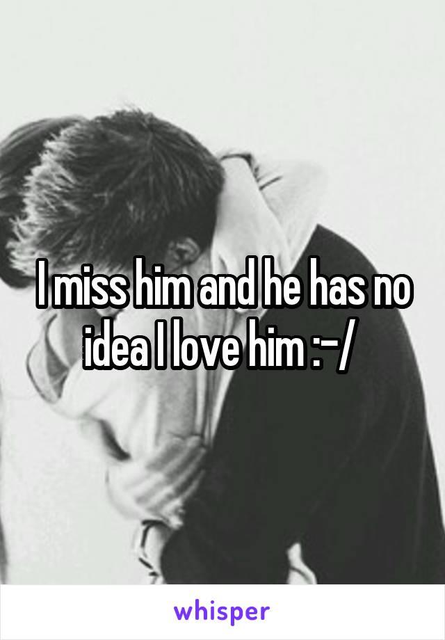 I miss him and he has no idea I love him :-/