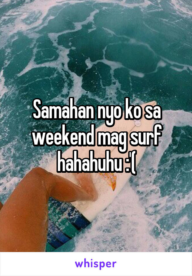 Samahan nyo ko sa weekend mag surf hahahuhu :'(