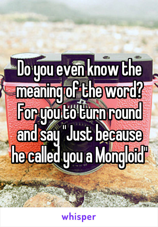 """Do you even know the meaning of the word? For you to turn round and say """"Just because he called you a Mongloid"""""""