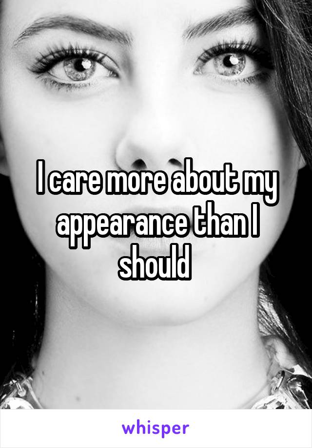 I care more about my appearance than I should