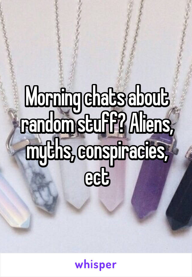 Morning chats about random stuff? Aliens, myths, conspiracies, ect