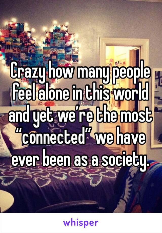 """Crazy how many people feel alone in this world and yet we're the most """"connected"""" we have ever been as a society."""