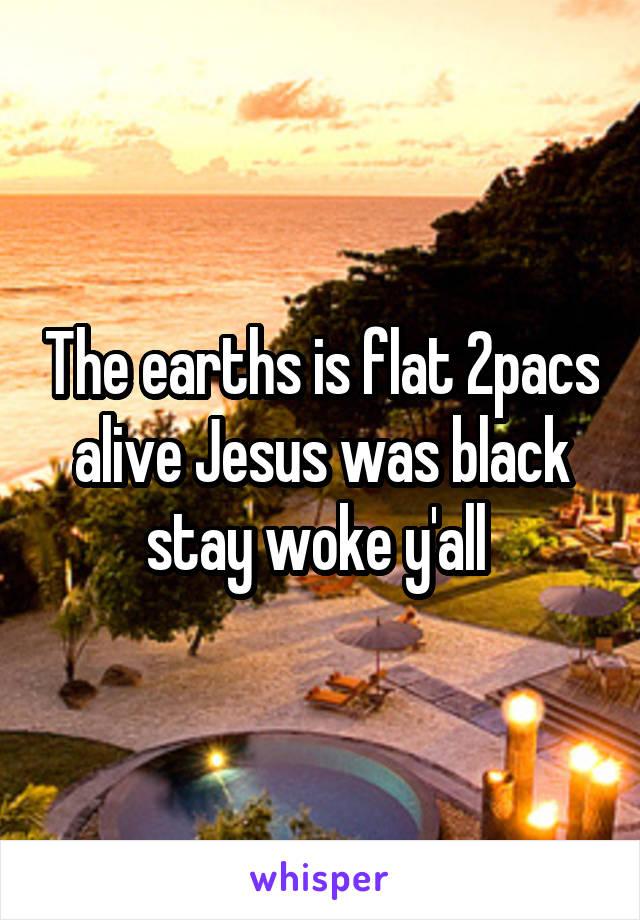The earths is flat 2pacs alive Jesus was black stay woke y'all