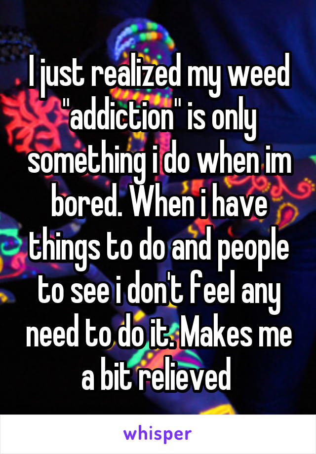 "I just realized my weed ""addiction"" is only something i do when im bored. When i have things to do and people to see i don't feel any need to do it. Makes me a bit relieved"