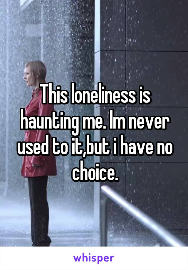 This loneliness is haunting me. Im never used to it,but i have no choice.