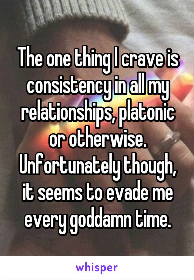 The one thing I crave is consistency in all my relationships, platonic or otherwise. Unfortunately though, it seems to evade me every goddamn time.