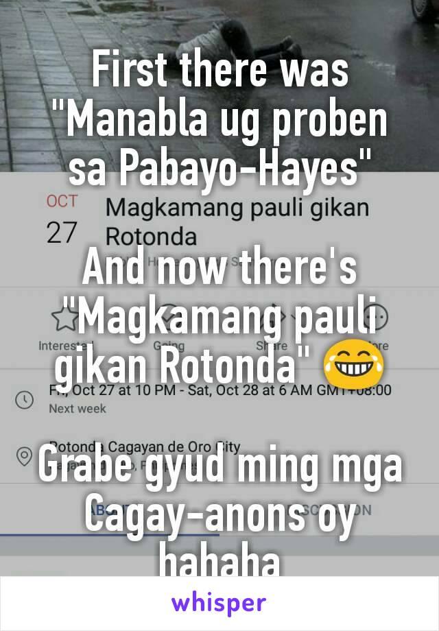 "First there was ""Manabla ug proben sa Pabayo-Hayes""  And now there's ""Magkamang pauli gikan Rotonda"" 😂  Grabe gyud ming mga Cagay-anons oy hahaha"