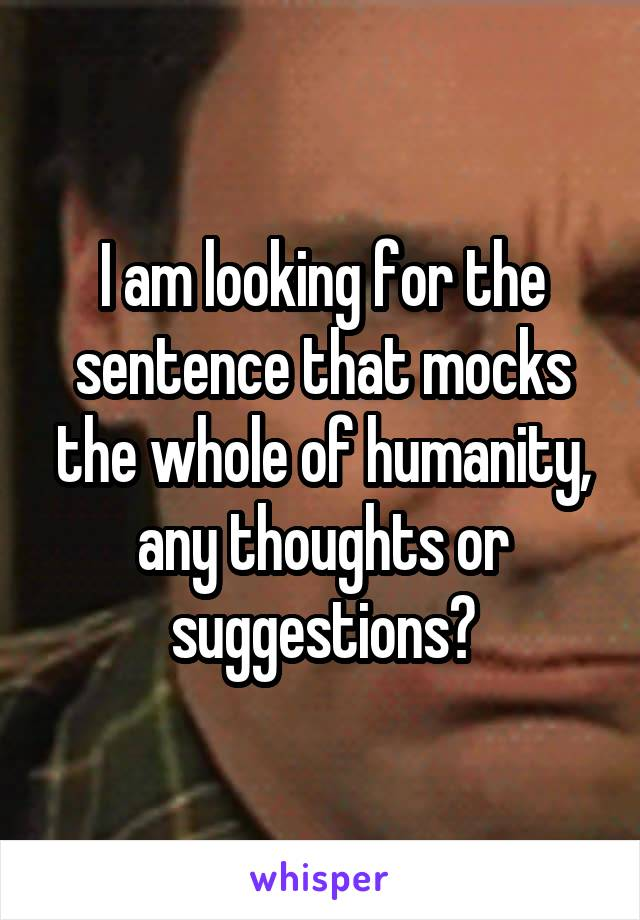 I am looking for the sentence that mocks the whole of humanity, any thoughts or suggestions?