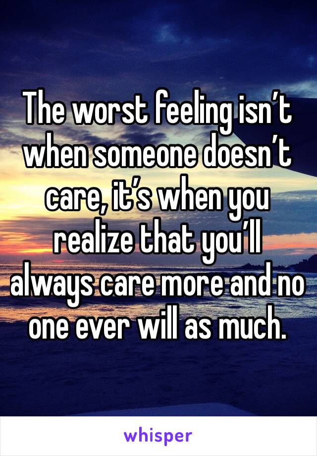 The worst feeling isn't when someone doesn't care, it's when you realize that you'll always care more and no one ever will as much.